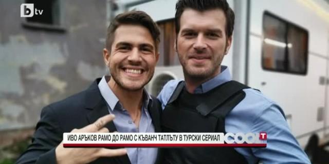 Иво Аръков рамо до рамо с Къванч Татлъту в турски сериал