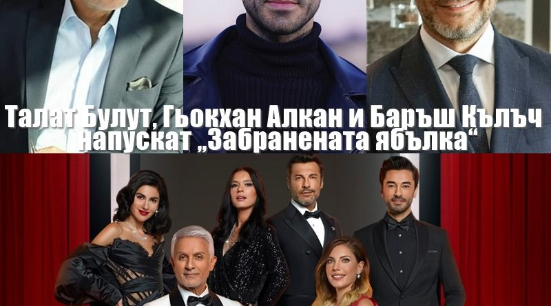 """Талат Булут, Гьокхан Алкан и Баръш Кълъч напускат """"Забранената ябълка"""""""