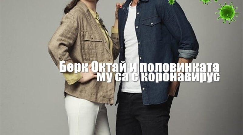 Берк Октай и половинката му с коронавирус