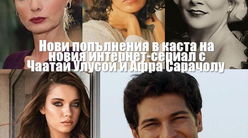 Три нови актриси в каста на новия сериал с Чаатай Улусой